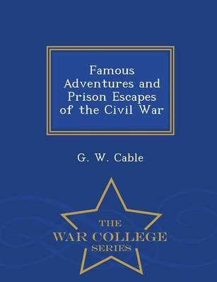 Famous Adventures and Prison Escapes of the Civil War - War College Series