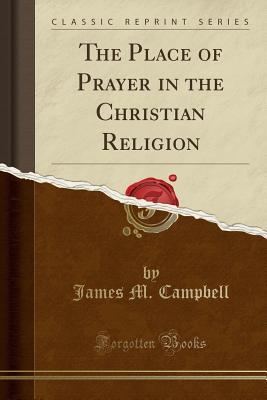 The Place of Prayer in the Christian Religion (Classic Reprint)