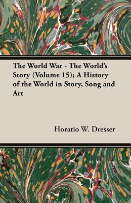 The World War - The World's Story (Volume 15); A History of the World in Story, Song and Art