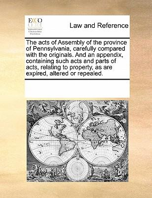 The Acts of Assembly of the Province of Pennsylvania, Carefully Compared with the Originals. and an Appendix, Containing Such Acts and Parts of Acts. as Are Expired, Altered or Repealed.
