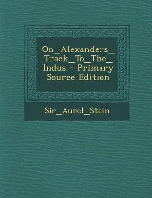 On_alexanders_track_to_the_indus - Primary Source Edition