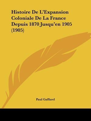 Histoire de L'Expansion Coloniale de La France Depuis 1870 Jusqu'en 1905 (1905)