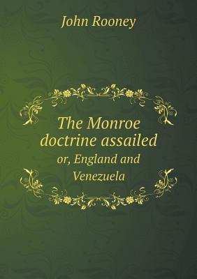 The Monroe Doctrine Assailed Or, England and Venezuela