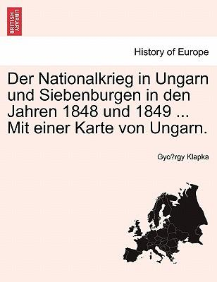 Der Nationalkrieg in Ungarn und Siebenburgen in den Jahren 1848 und 1849 ... Mit einer Karte von Ungarn. Erfter Band