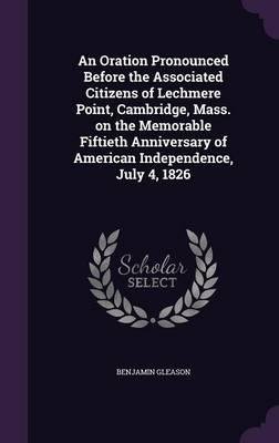 An Oration Pronounced Before the Associated Citizens of Lechmere Point, Cambridge, Mass. on the Memorable Fiftieth Anniversary of American Independence, July 4, 1826
