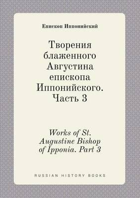 Works of St. Augustine Bishop of Ipponia. Part 3