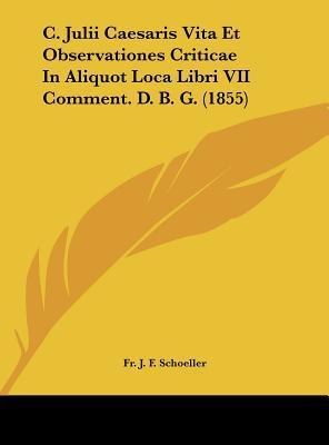 C. Julii Caesaris Vita Et Observationes Criticae in Aliquot Loca Libri VII Comment. D. B. G. (1855)