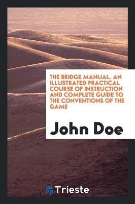 The Bridge Manual. An Illustrated Practical Course of Instruction and Complete Guide to the Conventions of the Game