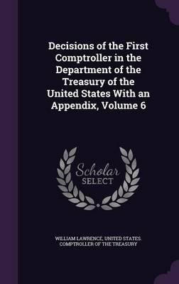 Decisions of the First Comptroller in the Department of the Treasury of the United States with an Appendix, Volume 6