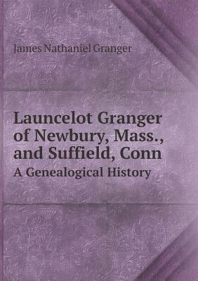 Launcelot Granger of Newbury, Mass., and Suffield, Conn a Genealogical History