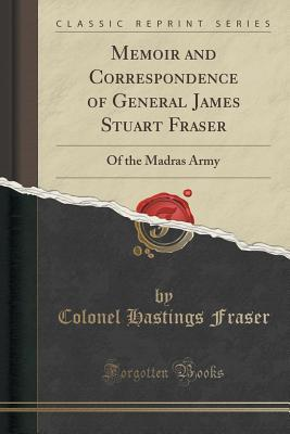 Memoir and Correspondence of General James Stuart Fraser of the Madras Army (Classic Reprint)