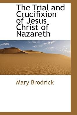 The Trial and Crucifixion of Jesus Christ of Nazareth