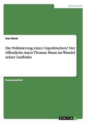 Die Politisierung eines Unpolitischen? Der öffentliche Autor Thomas Mann im Wandel seiner Laufbahn