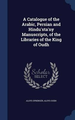 A Catalogue of the Arabic, Persian and Hindu'sta'ny Manuscripts, of the Libraries of the King of Oudh