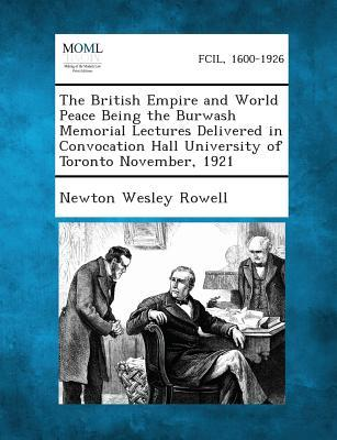 The British Empire and World Peace Being the Burwash Memorial Lectures Delivered in Convocation Hall University of Toronto November, 1921