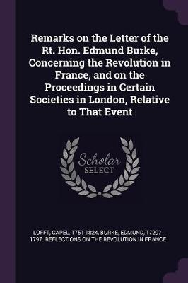 Remarks on the Letter of the Rt. Hon. Edmund Burke, Concerning the Revolution in France, and on the Proceedings in Certain Societies in London, Relati