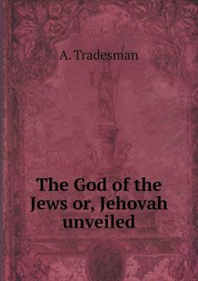 The God of the Jews Or, Jehovah Unveiled