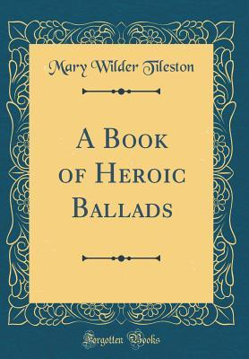 A Book of Heroic Ballads (Classic Reprint)