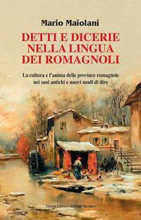 Detti e dicerie nella lingua dei romagnoli. La cultura e l'anima delle province romagnole nei suoi antichi e nuovi modi di dire