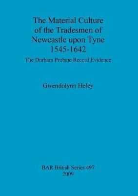 The Material Culture of the Tradesmen of Newcastle upon Tyne 1545 - 1642