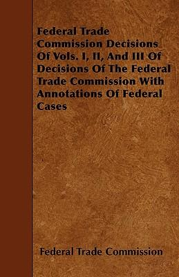 Federal Trade Commission Decisions Of Vols. I, II, And III Of Decisions Of The Federal Trade Commission With Annotations Of Federal Cases