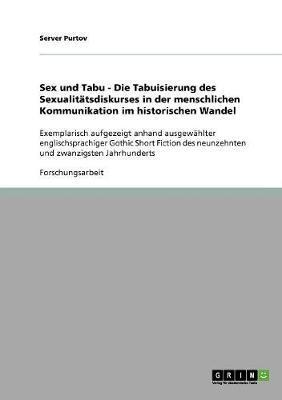 Sex und Tabu - Die Tabuisierung des Sexualitätsdiskurses in der menschlichen Kommunikation im historischen Wandel