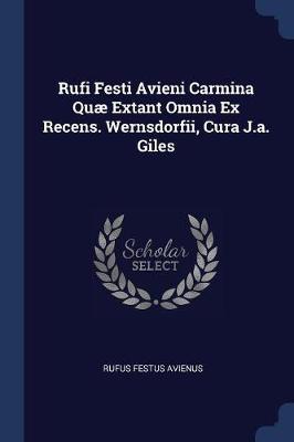 Rufi Festi Avieni Carmina Quæ Extant Omnia Ex Recens. Wernsdorfii, Cura J.A. Giles