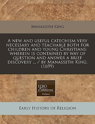 A New and Useful Catechism Very Necessary and Teachable Both for Children and Young Christians