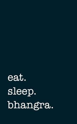 eat. sleep. bhangra....