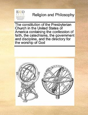 The Constitution of the Presbyterian Church in the United States of America Containing the Confession of Faith, the Catechisms, the Government and Dis