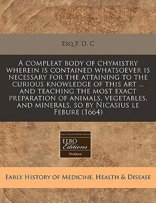 A Compleat Body of Chymistry Wherein Is Contained Whatsoever Is Necessary for the Attaining to the Curious Knowledge of This Art ... and Teaching the ... and Minerals, So by Nicasius Le Febure (1664)