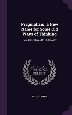 Pragmatism, a New Name for Some Old Ways of Thinking