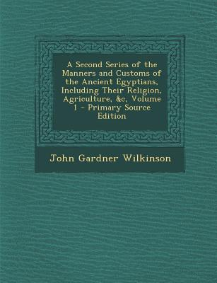 A Second Series of the Manners and Customs of the Ancient Egyptians, Including Their Religion, Agriculture, &C, Volume 1 - Primary Source Edition
