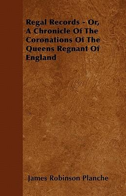 Regal Records - Or, A Chronicle Of The Coronations Of The Queens Regnant Of England