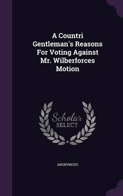 A Countri Gentleman's Reasons for Voting Against Mr. Wilberforces Motion