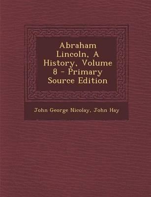 Abraham Lincoln, a History, Volume 8 - Primary Source Edition