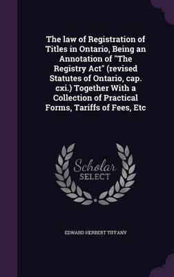 The Law of Registration of Titles in Ontario, Being an Annotation of the Registry ACT (Revised Statutes of Ontario, Cap. CXI.) Together with a Collection of Practical Forms, Tariffs of Fees, Etc