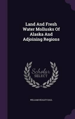 Land and Fresh Water Mollusks of Alaska and Adjoining Regions