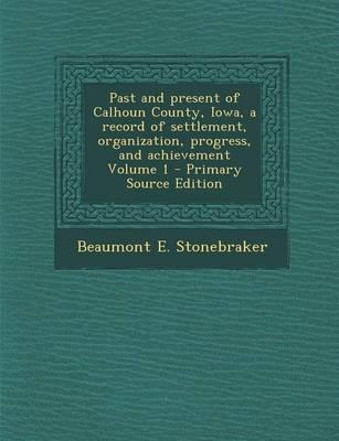 Past and Present of Calhoun County, Iowa, a Record of Settlement, Organization, Progress, and Achievement Volume 1 - Primary Source Edition