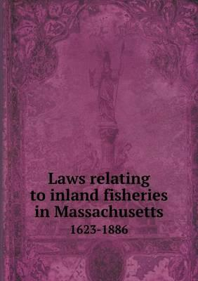 Laws Relating to Inland Fisheries in Massachusetts 1623-1886