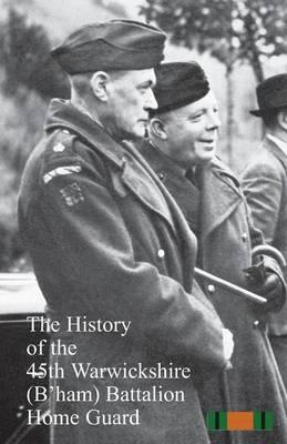 The History of the 45th Warwickshire (B'ham) Battalion Home Guard