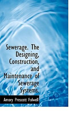 Sewerage. the Designing, Construction, and Maintenance of Sewerage Systems
