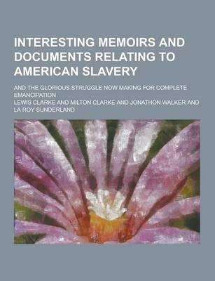 Interesting Memoirs and Documents Relating to American Slavery; And the Glorious Struggle Now Making for Complete Emancipation