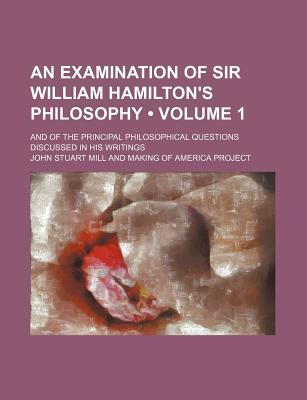 An Examination of Sir William Hamilton's Philosophy (Volume 1); And of the Principal Philosophical Questions Discussed in His Writings