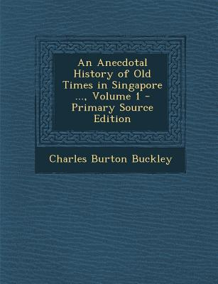An Anecdotal History of Old Times in Singapore ..., Volume 1