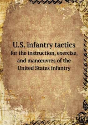 U.S. Infantry Tactics for the Instruction, Exercise, and Man Uvres of the United States Infantry