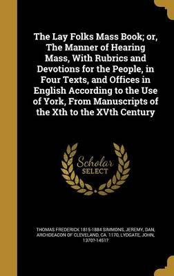The Lay Folks Mass Book; Or, the Manner of Hearing Mass, with Rubrics and Devotions for the People, in Four Texts, and Offices in English According to ... Manuscripts of the Xth to the Xvth Century