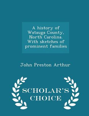A History of Watauga County, North Carolina. with Sketches of Prominent Families - Scholar's Choice Edition