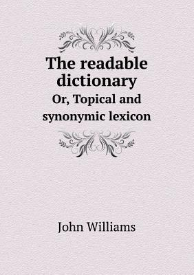 The Readable Dictionary Or, Topical and Synonymic Lexicon
