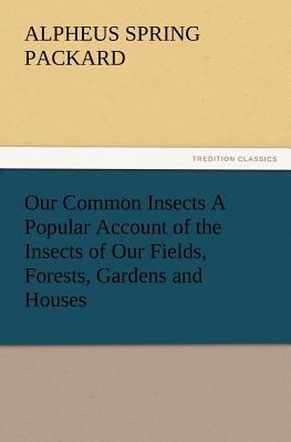 Our Common Insects A Popular Account of the Insects of Our Fields, Forests, Gardens and Houses
